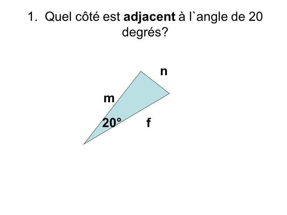 n m f20° 1. Quel côté est adjacent à l`angle de 20 degrés