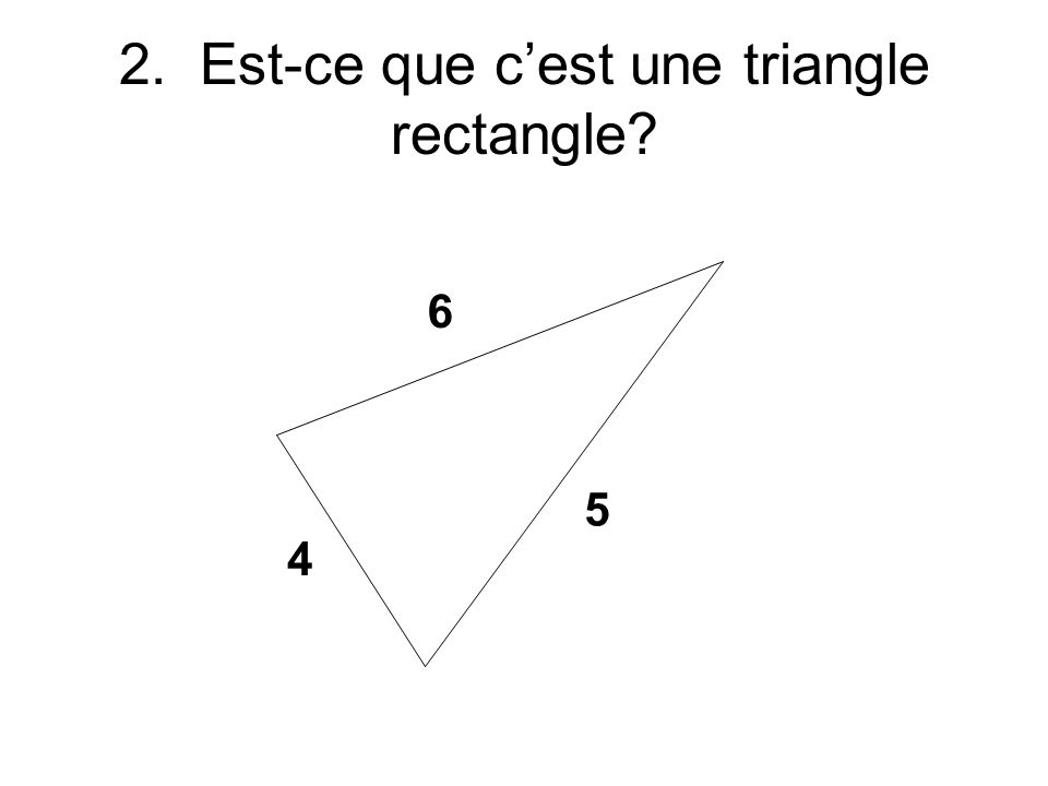 4 5 6 2. Est-ce que cest une triangle rectangle