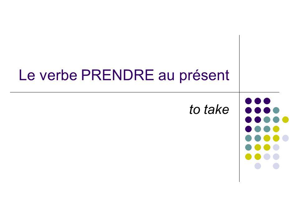 Le verbe PRENDRE au présent to take