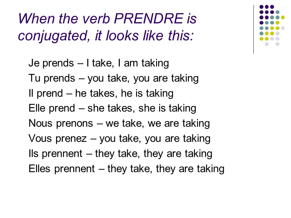 When the verb PRENDRE is conjugated, it looks like this: Je prends – I take, I am taking Tu prends – you take, you are taking Il prend – he takes, he is taking Elle prend – she takes, she is taking Nous prenons – we take, we are taking Vous prenez – you take, you are taking Ils prennent – they take, they are taking Elles prennent – they take, they are taking