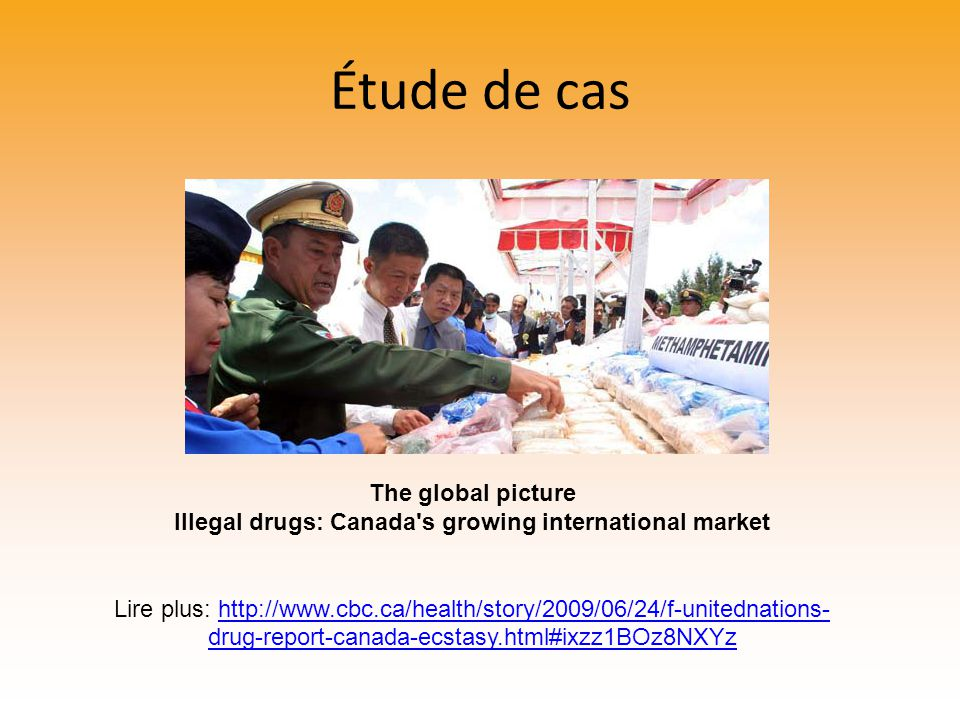 Étude de cas The global picture Illegal drugs: Canada s growing international market Lire plus: http://www.cbc.ca/health/story/2009/06/24/f-unitednations- drug-report-canada-ecstasy.html#ixzz1BOz8NXYzhttp://www.cbc.ca/health/story/2009/06/24/f-unitednations- drug-report-canada-ecstasy.html#ixzz1BOz8NXYz