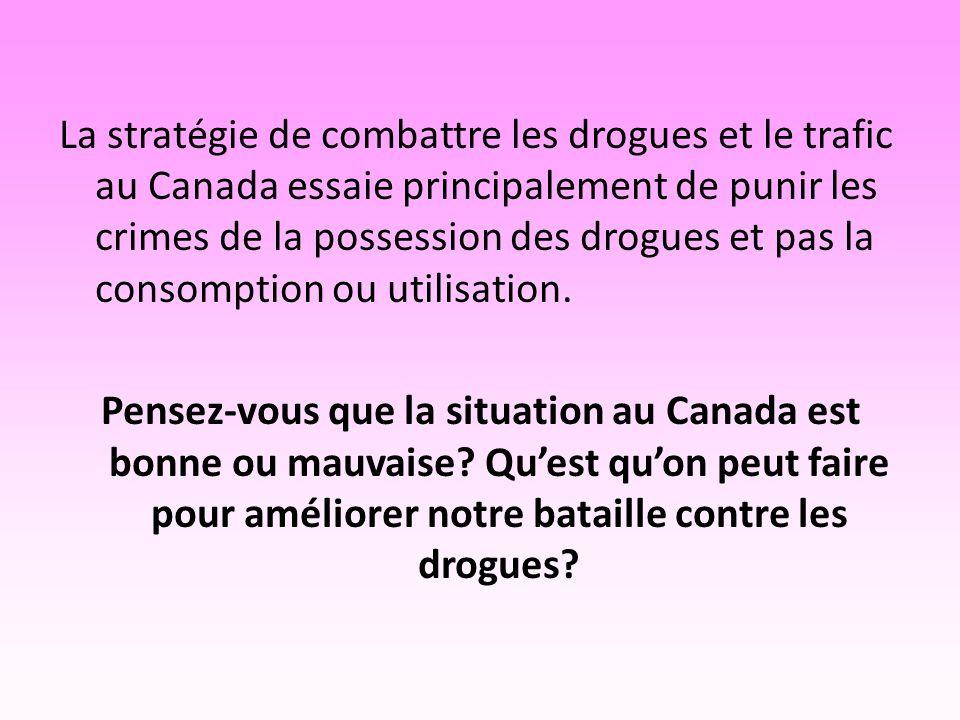 La stratégie de combattre les drogues et le trafic au Canada essaie principalement de punir les crimes de la possession des drogues et pas la consomption ou utilisation.