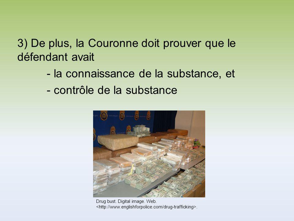3) De plus, la Couronne doit prouver que le défendant avait - la connaissance de la substance, et - contrôle de la substance Drug bust.