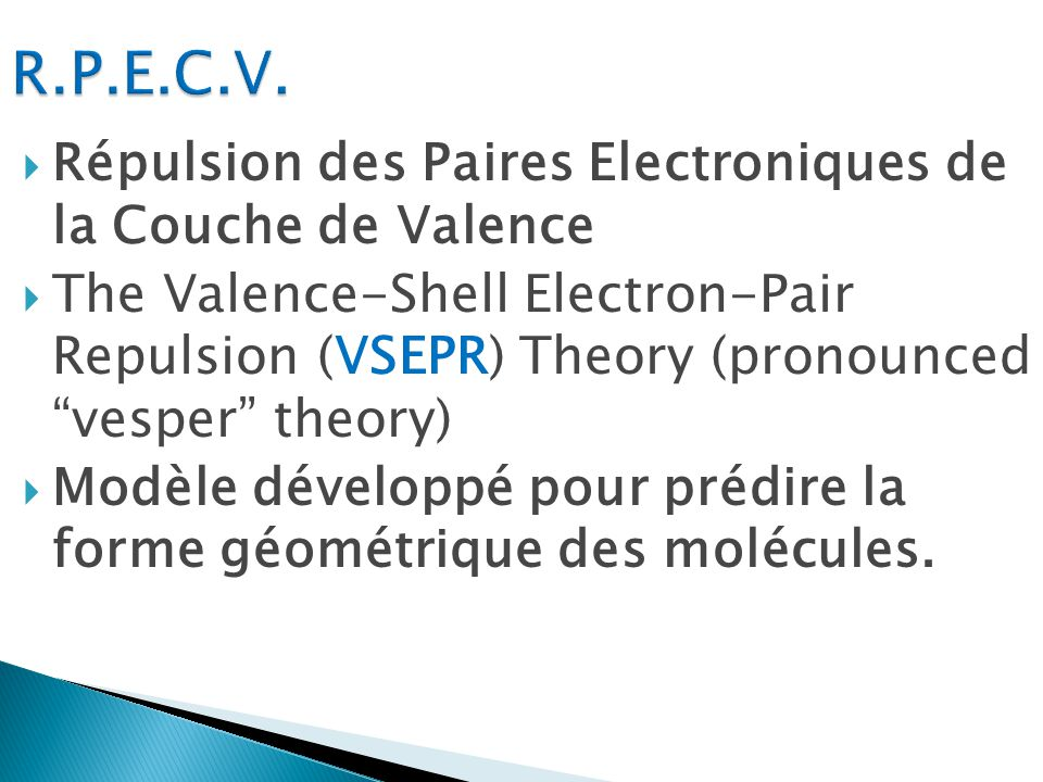 Répulsion des Paires Electroniques de la Couche de Valence The Valence-Shell Electron-Pair Repulsion (VSEPR) Theory (pronounced vesper theory) Modèle