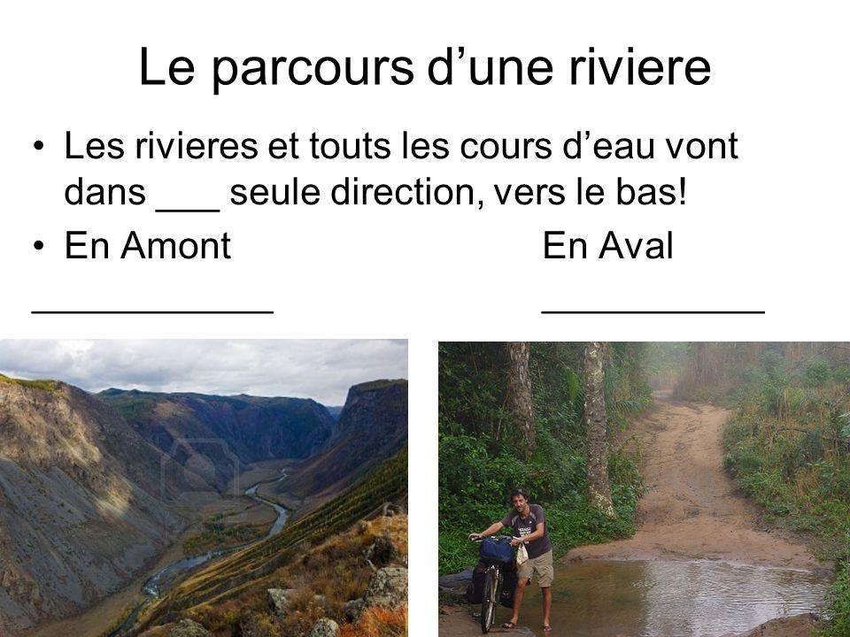 Le parcours dune riviere Les rivieres et touts les cours deau vont dans ___ seule direction, vers le bas.