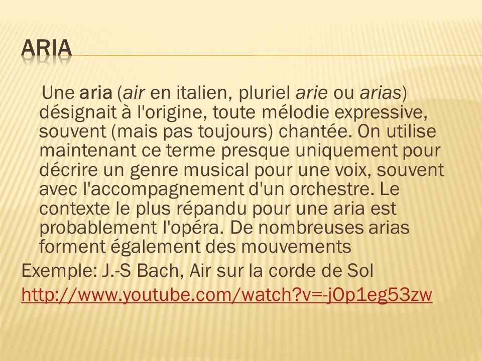 Une aria (air en italien, pluriel arie ou arias) désignait à l'origine, toute mélodie expressive, souvent (mais pas toujours) chantée. On utilise main