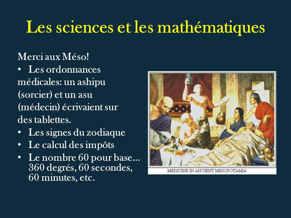 Les sciences et les mathématiques Merci aux Méso! Les ordonnances médicales: un ashipu (sorcier) et un asu (médecin) écrivaient sur des tablettes. Les