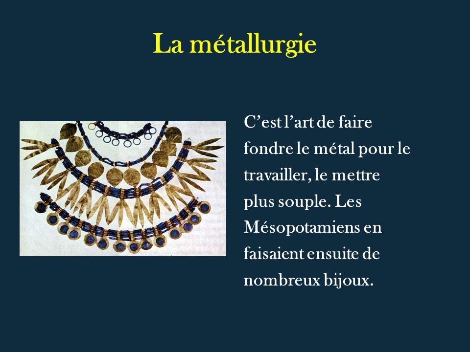 La métallurgie Cest lart de faire fondre le métal pour le travailler, le mettre plus souple. Les Mésopotamiens en faisaient ensuite de nombreux bijoux