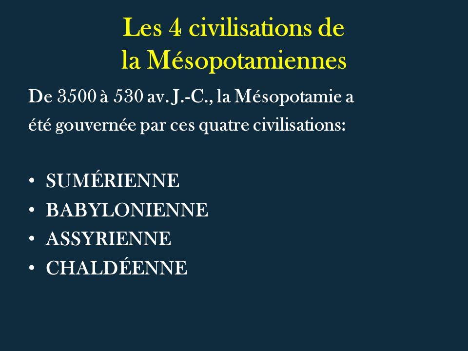 Les 4 civilisations de la Mésopotamiennes De 3500 à 530 av. J.-C., la Mésopotamie a été gouvernée par ces quatre civilisations: SUMÉRIENNE BABYLONIENN