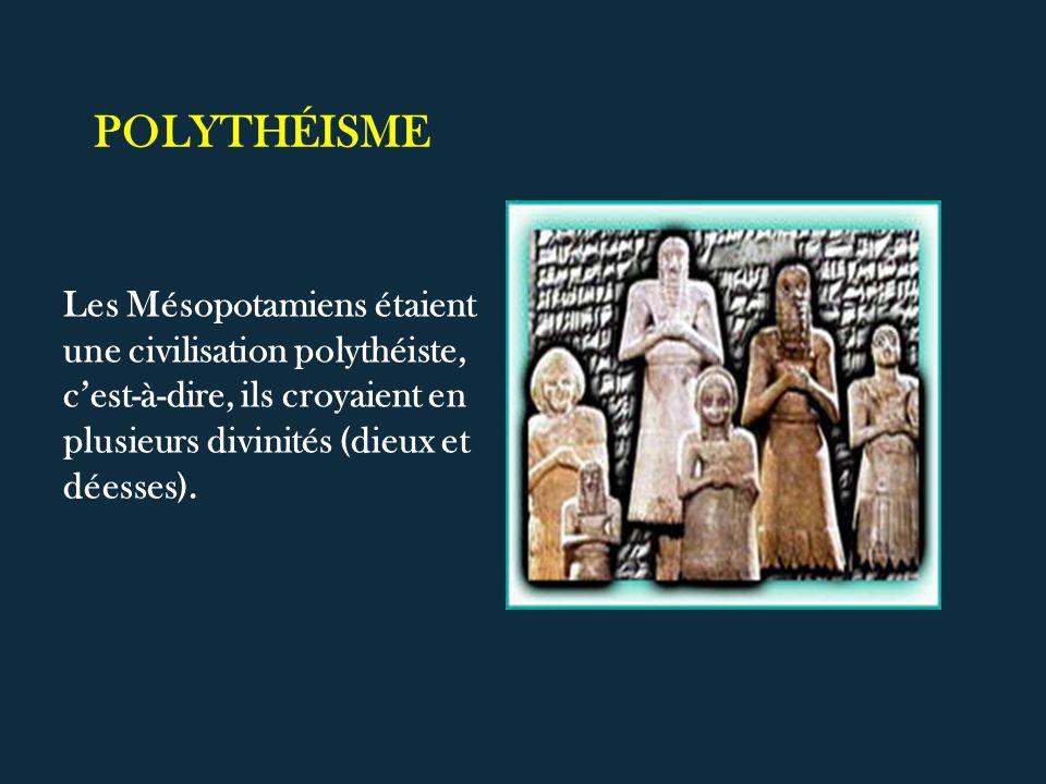 POLYTHÉISME Les Mésopotamiens étaient une civilisation polythéiste, cest-à-dire, ils croyaient en plusieurs divinités (dieux et déesses).