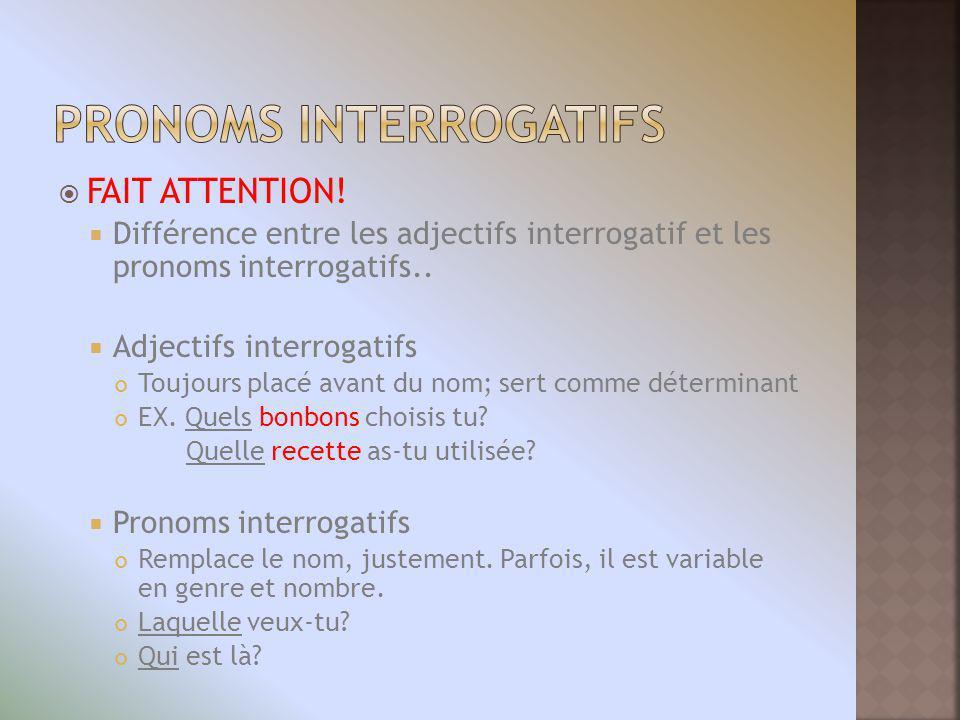 FAIT ATTENTION! Différence entre les adjectifs interrogatif et les pronoms interrogatifs.. Adjectifs interrogatifs Toujours placé avant du nom; sert c