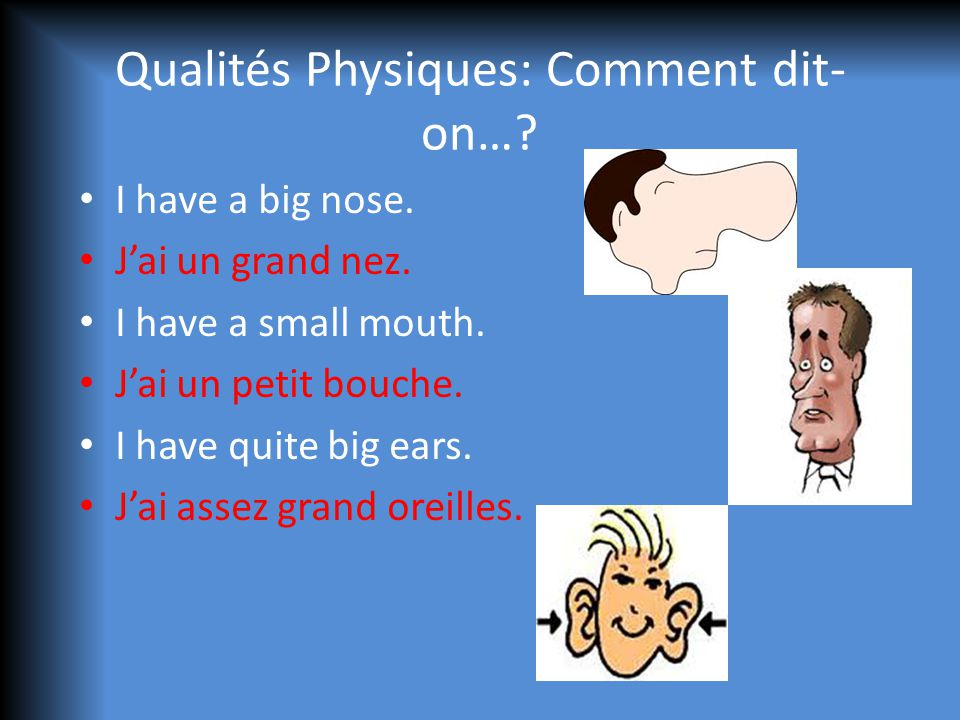 Qualités Physiques: Comment dit- on…? I have a big nose. Jai un grand nez. I have a small mouth. Jai un petit bouche. I have quite big ears. Jai assez