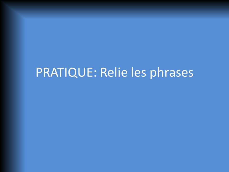 PRATIQUE: Relie les phrases