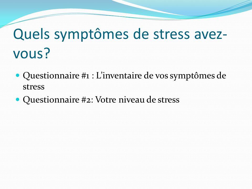 Quels symptômes de stress avez- vous? Questionnaire #1 : Linventaire de vos symptômes de stress Questionnaire #2: Votre niveau de stress