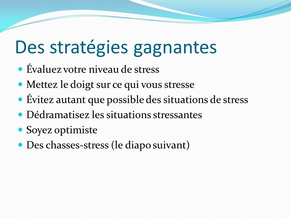 Des stratégies gagnantes Évaluez votre niveau de stress Mettez le doigt sur ce qui vous stresse Évitez autant que possible des situations de stress Dé