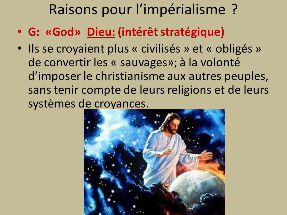 Raisons pour limpérialisme ? G: «God» Dieu: (intérêt stratégique) Ils se croyaient plus « civilisés » et « obligés » de convertir les « sauvages»; à l