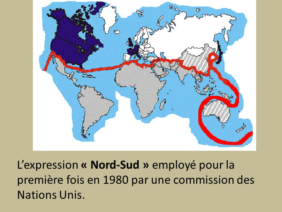Lexpression « Nord-Sud » employé pour la première fois en 1980 par une commission des Nations Unis.