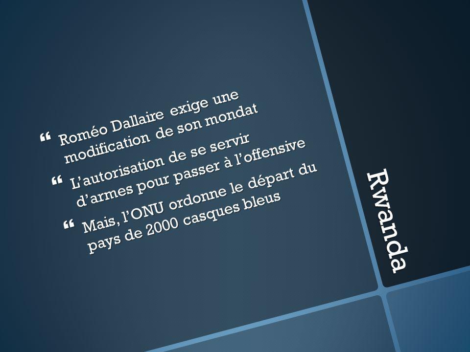 Rwanda Roméo Dallaire exige une modification de son mondat Lautorisation de se servir darmes pour passer à loffensive Mais, lONU ordonne le départ du