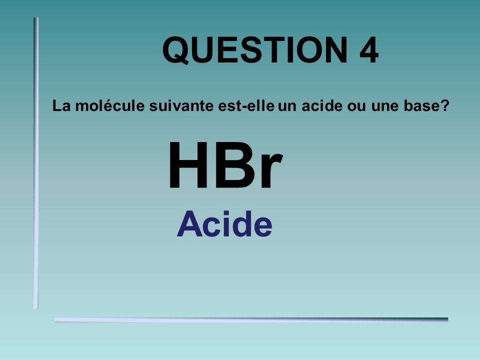 QUESTION 3 La molécule suivante est-elle un acide ou une base? NaOH BASE