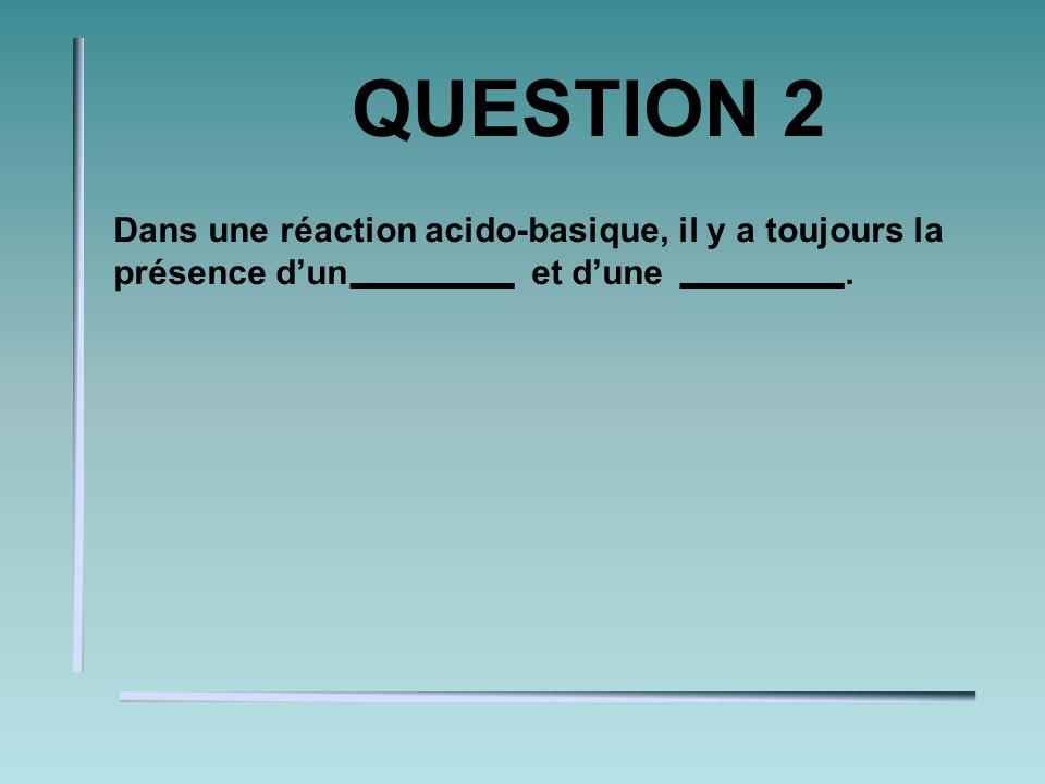QUESTION 2 Dans une réaction acido-basique, il y a toujours la présence dun et dune.
