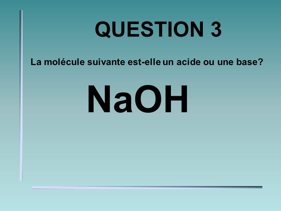 QUESTION 3 La molécule suivante est-elle un acide ou une base? NaOH