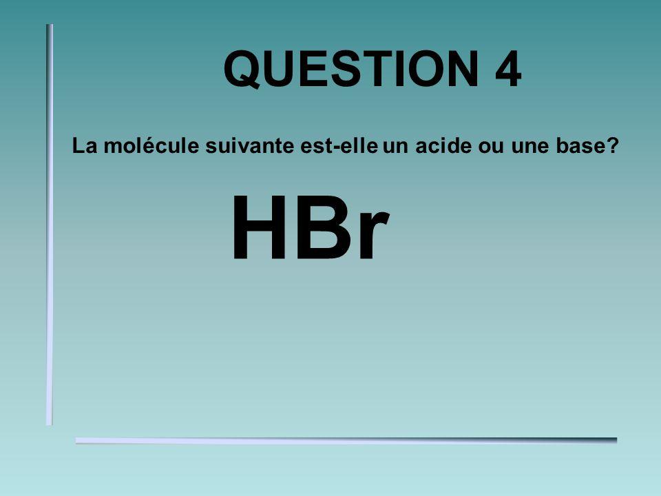 QUESTION 4 La molécule suivante est-elle un acide ou une base? HBr