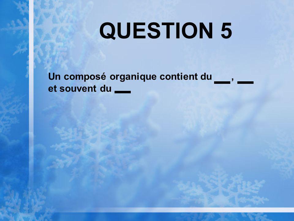 QUESTION 5 Un composé organique contient du, et souvent du