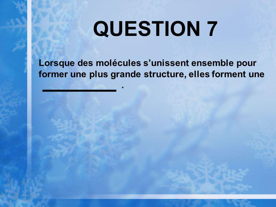 QUESTION 7 Lorsque des molécules sunissent ensemble pour former une plus grande structure, elles forment une.