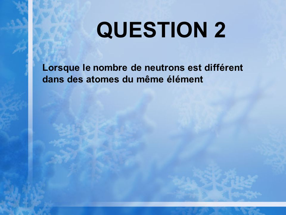 QUESTION 2 Lorsque le nombre de neutrons est différent dans des atomes du même élément