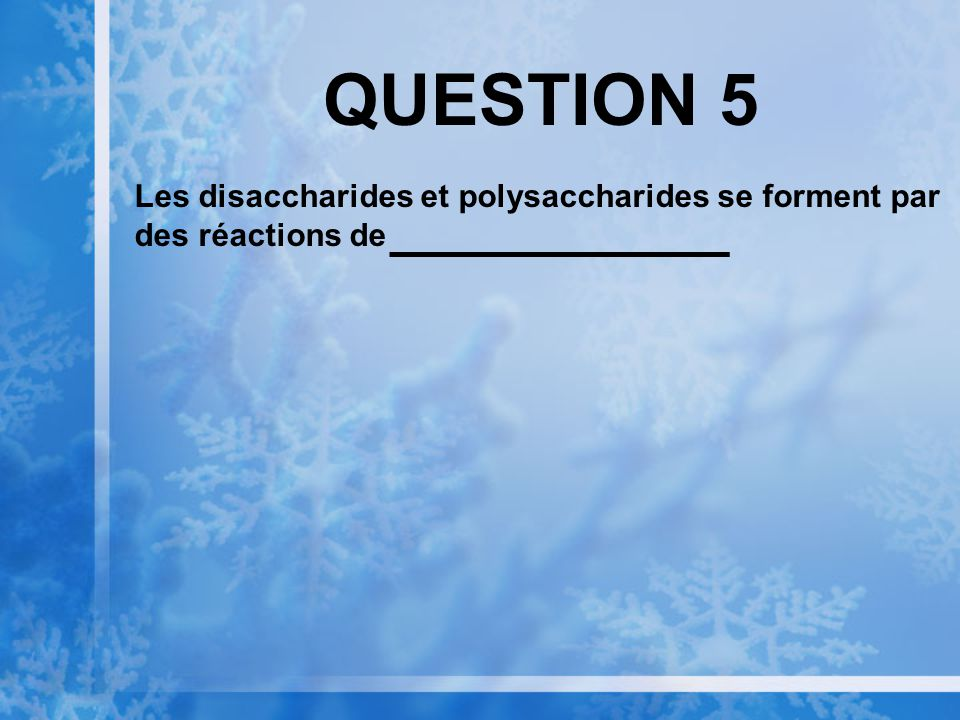QUESTION 5 Les disaccharides et polysaccharides se forment par des réactions de