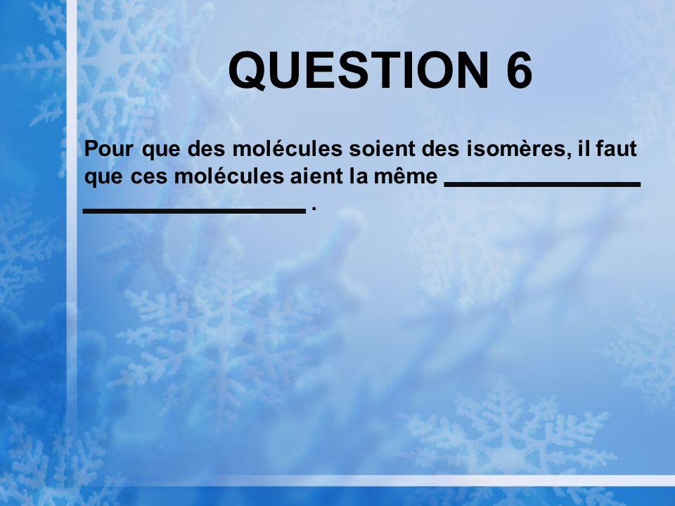 QUESTION 6 Pour que des molécules soient des isomères, il faut que ces molécules aient la même.