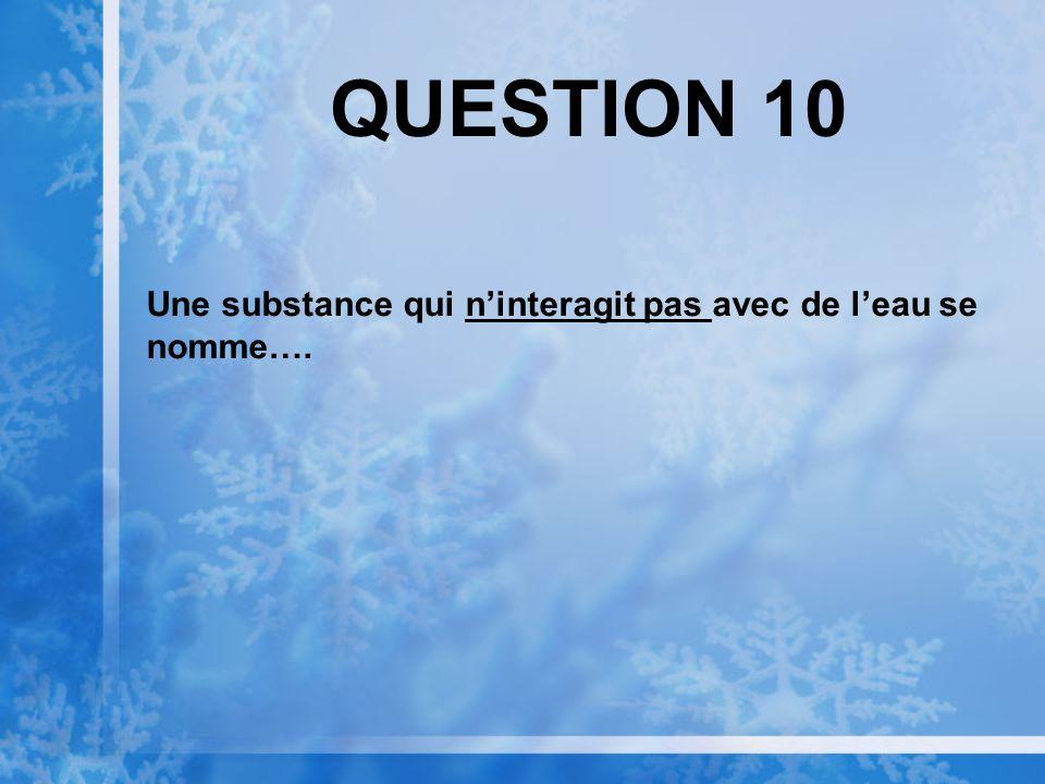 QUESTION 10 Une substance qui ninteragit pas avec de leau se nomme….