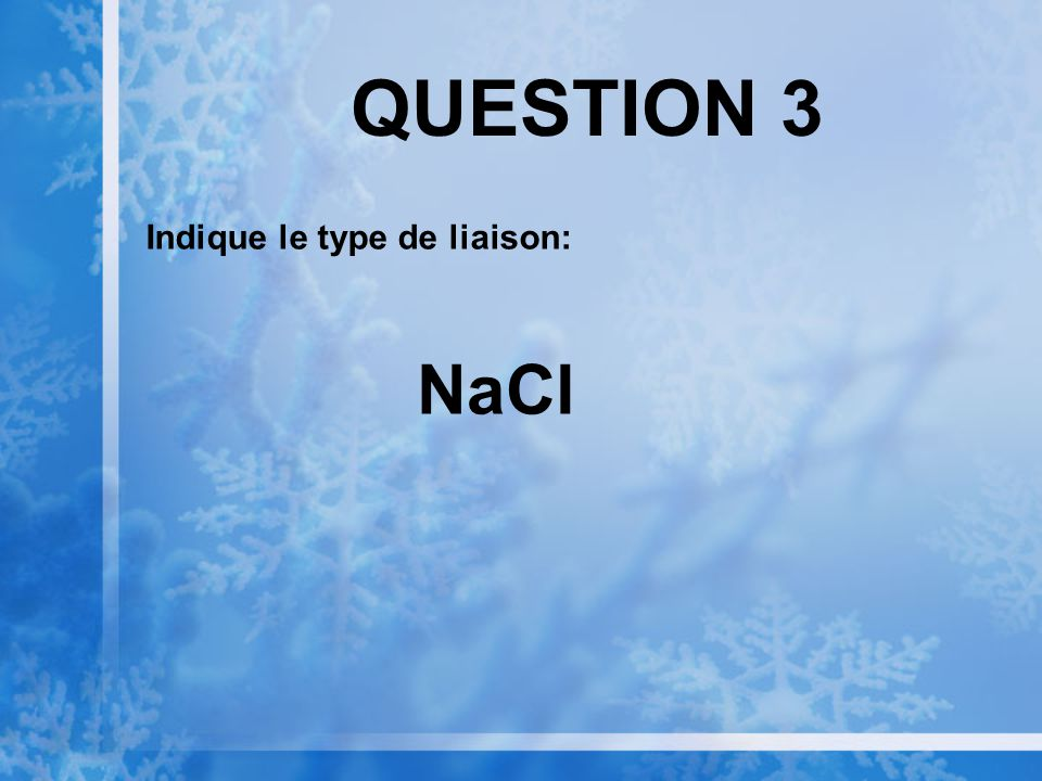 QUESTION 3 Indique le type de liaison: NaCl