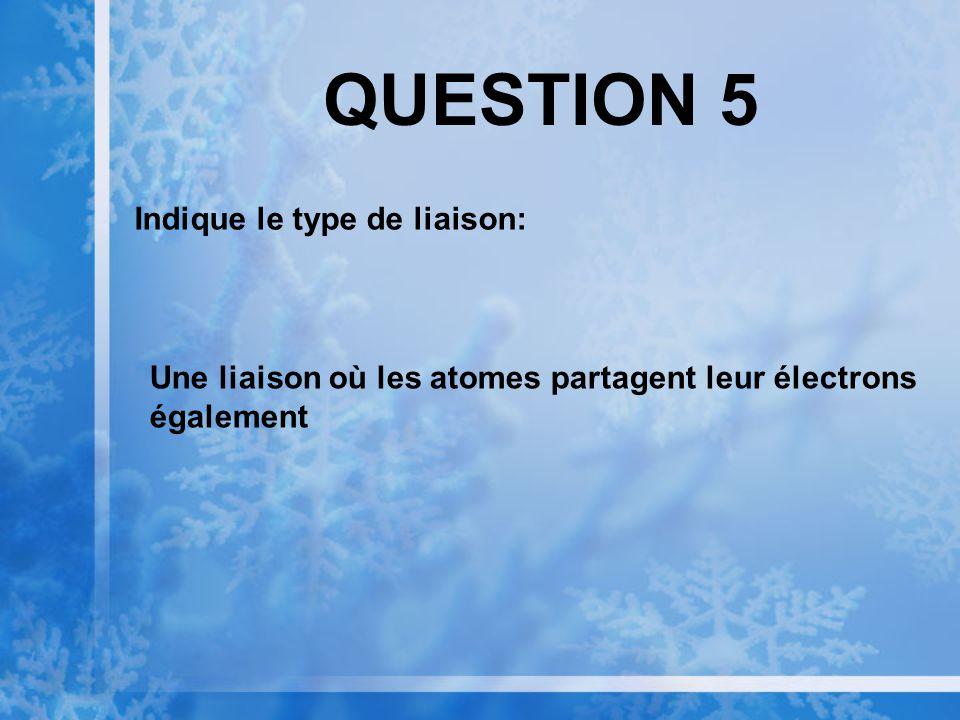 QUESTION 5 Indique le type de liaison: Une liaison où les atomes partagent leur électrons également