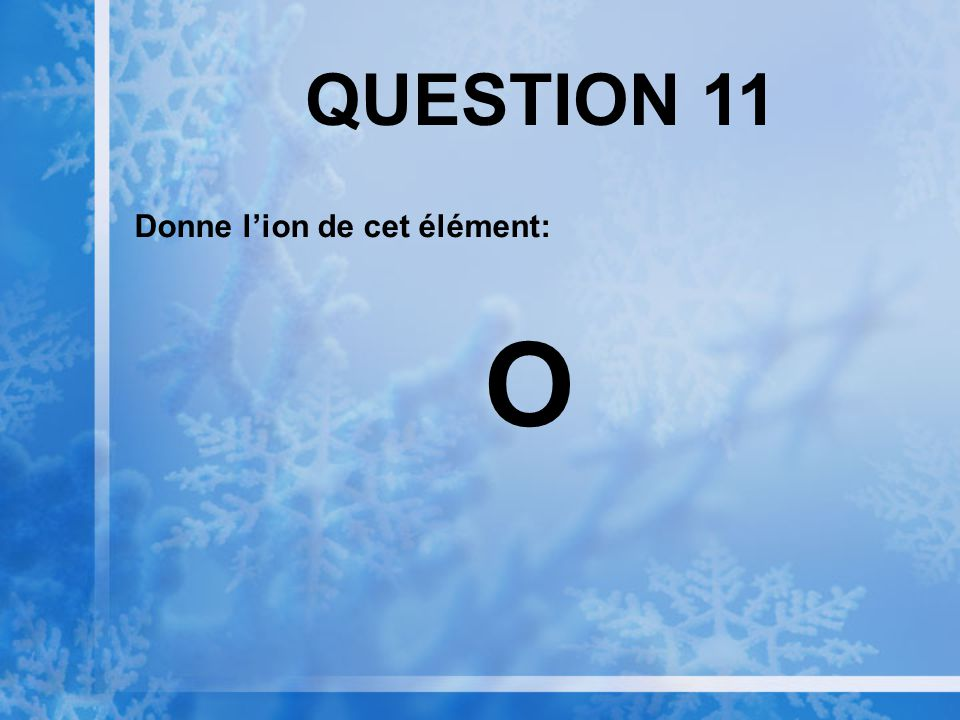QUESTION 11 Donne lion de cet élément: O