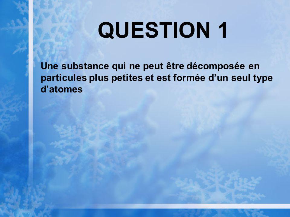QUESTION 1 Une substance qui ne peut être décomposée en particules plus petites et est formée dun seul type datomes