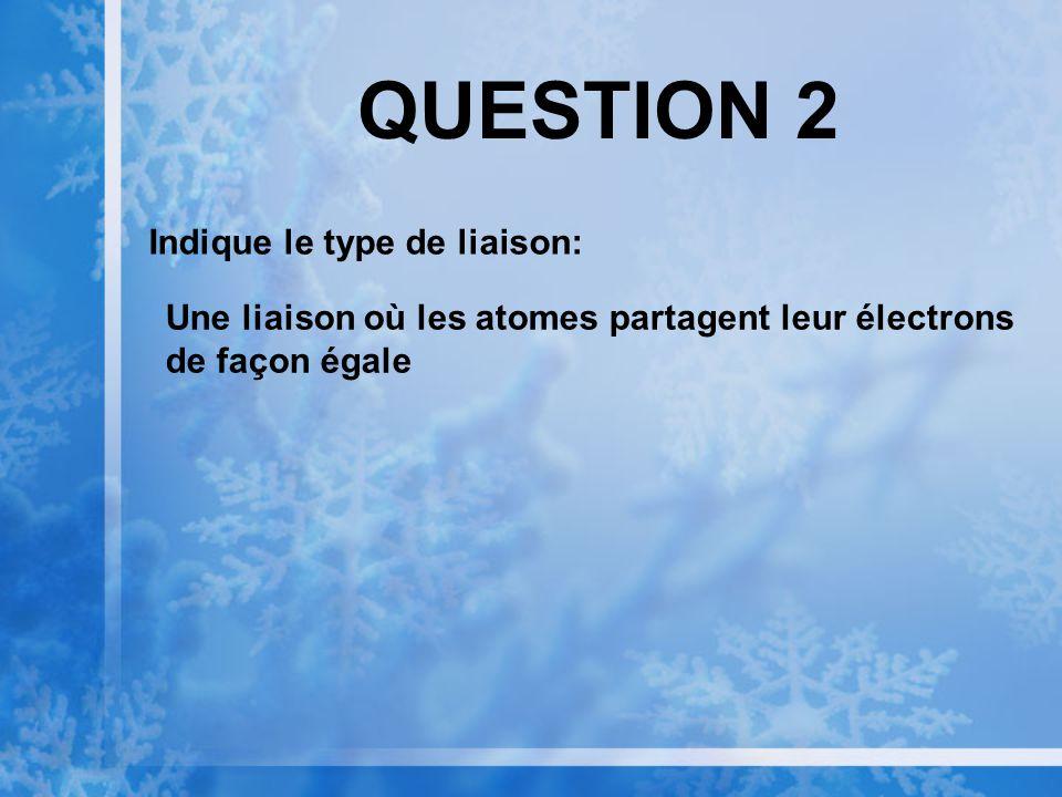 QUESTION 2 Indique le type de liaison: Une liaison où les atomes partagent leur électrons de façon égale