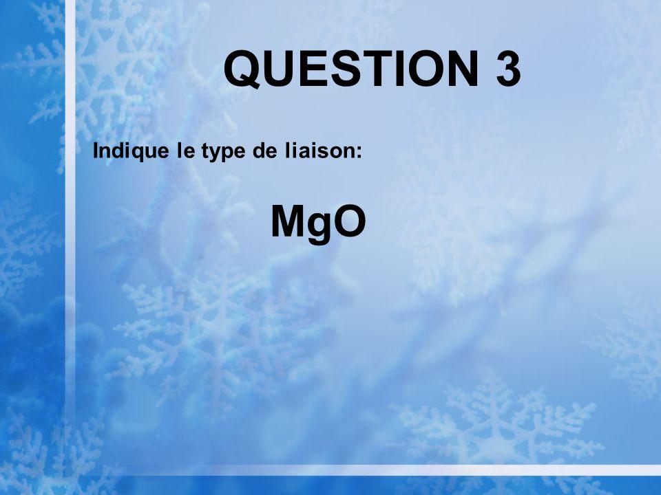 QUESTION 3 Indique le type de liaison: MgO