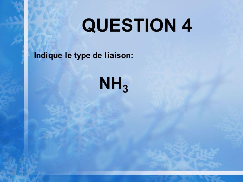 QUESTION 4 Indique le type de liaison: NH 3