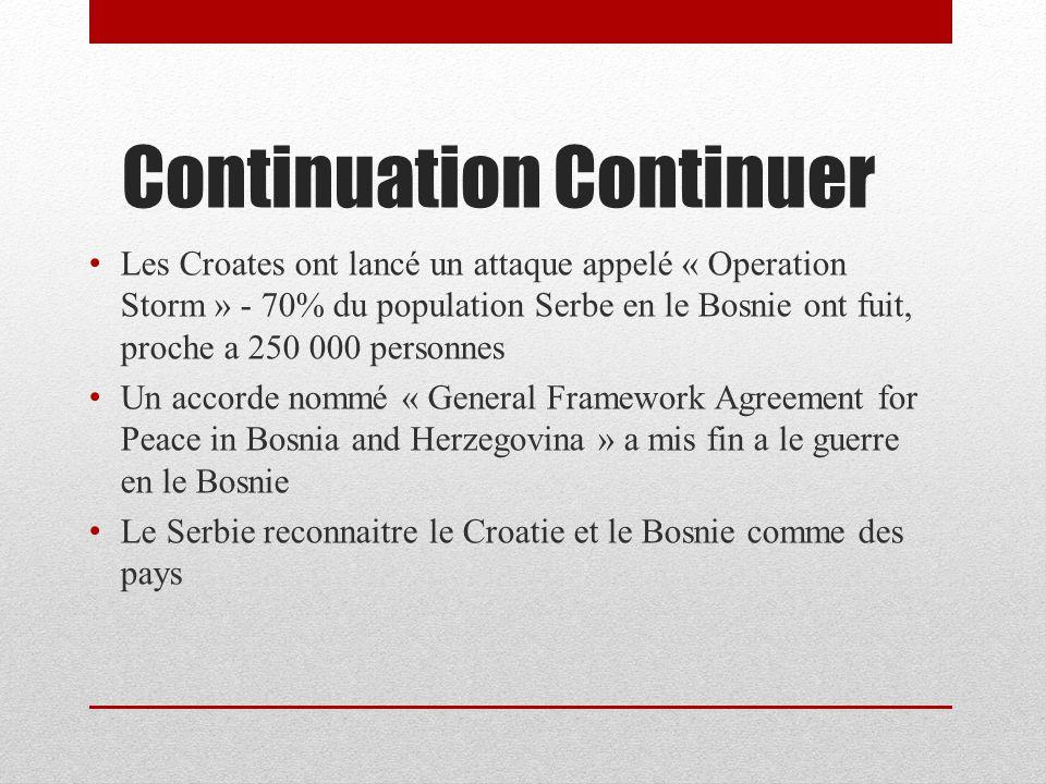 Continuation Continuer Les Croates ont lancé un attaque appelé « Operation Storm » - 70% du population Serbe en le Bosnie ont fuit, proche a 250 000 personnes Un accorde nommé « General Framework Agreement for Peace in Bosnia and Herzegovina » a mis fin a le guerre en le Bosnie Le Serbie reconnaitre le Croatie et le Bosnie comme des pays