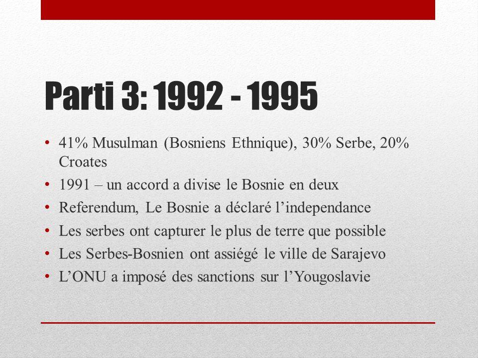 Parti 3: 1992 - 1995 41% Musulman (Bosniens Ethnique), 30% Serbe, 20% Croates 1991 – un accord a divise le Bosnie en deux Referendum, Le Bosnie a déclaré lindependance Les serbes ont capturer le plus de terre que possible Les Serbes-Bosnien ont assiégé le ville de Sarajevo LONU a imposé des sanctions sur lYougoslavie