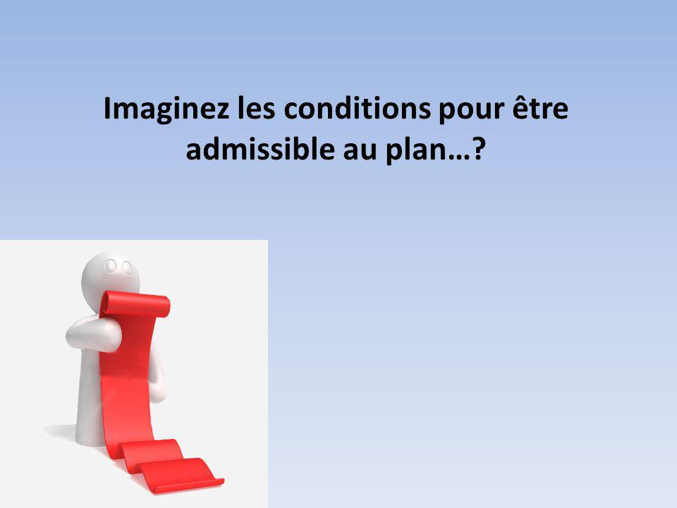 Imaginez les conditions pour être admissible au plan…?