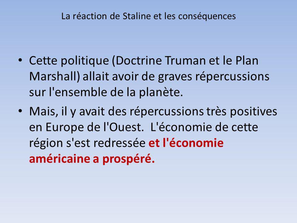 La réaction de Staline et les conséquences Cette politique (Doctrine Truman et le Plan Marshall) allait avoir de graves répercussions sur l'ensemble d