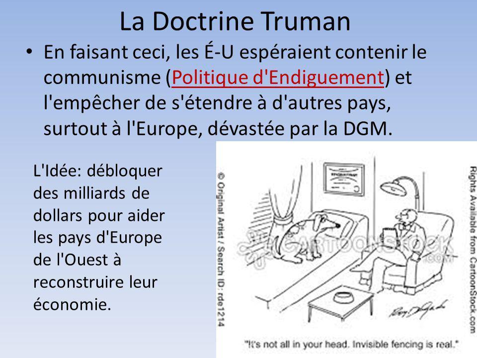 La Doctrine Truman En faisant ceci, les É-U espéraient contenir le communisme (Politique d'Endiguement) et l'empêcher de s'étendre à d'autres pays, su