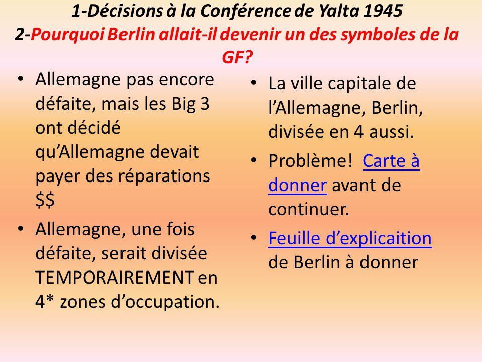 1-Décisions à la Conférence de Yalta 1945 2-Pourquoi Berlin allait-il devenir un des symboles de la GF? Allemagne pas encore défaite, mais les Big 3 o