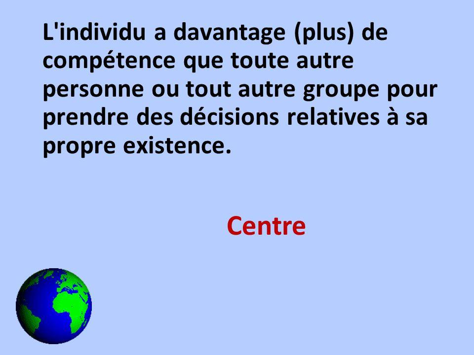 L'individu a davantage (plus) de compétence que toute autre personne ou tout autre groupe pour prendre des décisions relatives à sa propre existence.