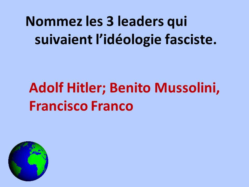Nommez les 3 leaders qui suivaient lidéologie fasciste. Adolf Hitler; Benito Mussolini, Francisco Franco