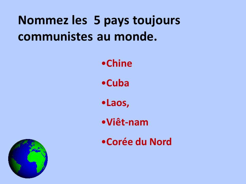 Nommez les 5 pays toujours communistes au monde. Chine Cuba Laos, Viêt-nam Corée du Nord