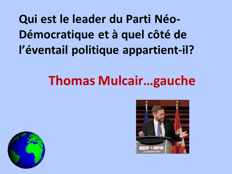 Qui est le leader du Parti Néo- Démocratique et à quel côté de léventail politique appartient-il? Thomas Mulcair…gauche