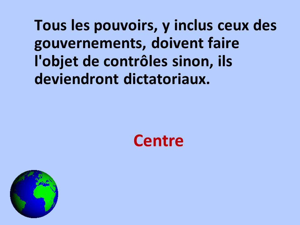 Tous les pouvoirs, y inclus ceux des gouvernements, doivent faire l'objet de contrôles sinon, ils deviendront dictatoriaux. Centre